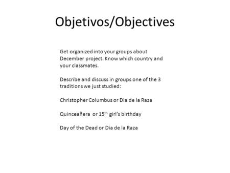 Objetivos/Objectives Get organized into your groups about December project. Know which country and your classmates. Describe and discuss in groups one.