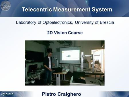 Pietro Craighero Laboratory of Optoelectronics, University of Brescia 2D Vision Course Telecentric Measurement System.
