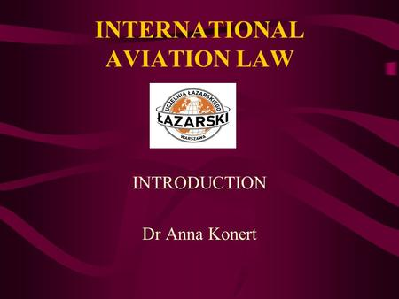 INTERNATIONAL AVIATION LAW INTRODUCTION Dr Anna Konert.
