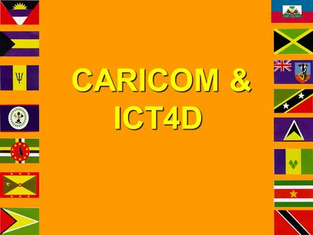CARICOM & ICT4D CARICOM & ICT4D. www.caricom.org Heads of Gov't Recognition ICT sector is important for CARICOM's economy and the realisation of the CSM&E.