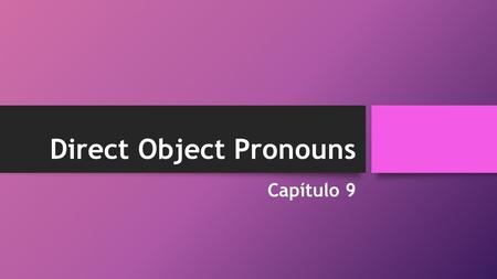 Direct Object Pronouns Capítulo 9. A direct object is a word in a sentence that receives the action of the verb. The direct object can either be a noun.