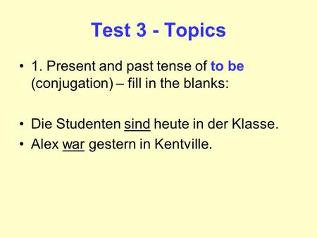 Test 3 - Topics 1. Present and past tense of to be (conjugation) – fill in the blanks: Die Studenten sind heute in der Klasse. Alex war gestern in Kentville.
