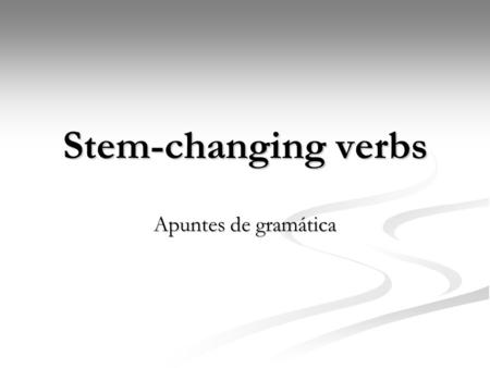 Stem-changing verbs Apuntes de gramática. What is a stem-changing verb? A stem-changing verb is considered irregular, however the only part of the verb.