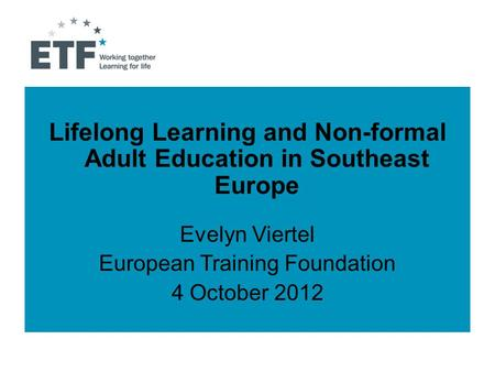 Lifelong Learning and Non-formal Adult Education in Southeast Europe Evelyn Viertel European Training Foundation 4 October 2012.