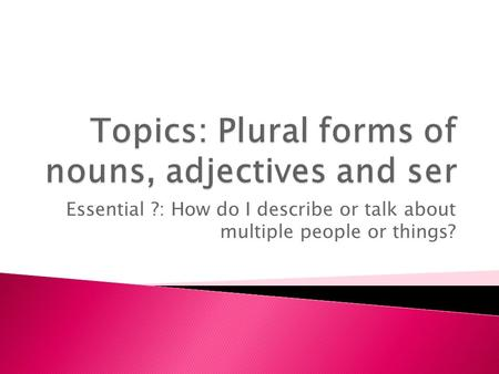 Essential ?: How do I describe or talk about multiple people or things?