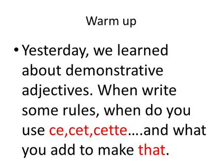 Warm up Yesterday, we learned about demonstrative adjectives. When write some rules, when do you use ce,cet,cette….and what you add to make that.