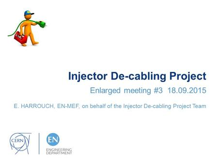 Injector De-cabling Project Enlarged meeting #3 18.09.2015 E. HARROUCH, EN-MEF, on behalf of the Injector De-cabling Project Team.