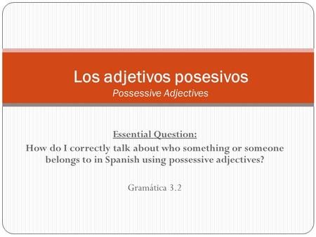 Essential Question: How do I correctly talk about who something or someone belongs to in Spanish using possessive adjectives? Gramática 3.2 Los adjetivos.