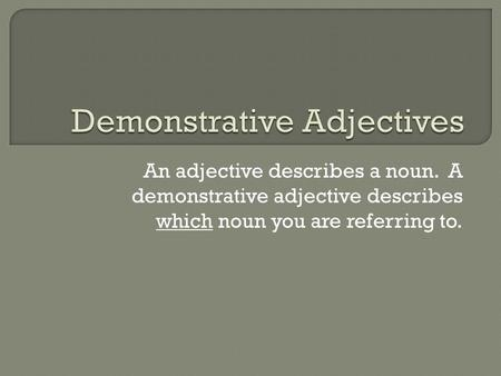 An adjective describes a noun. A demonstrative adjective describes which noun you are referring to.