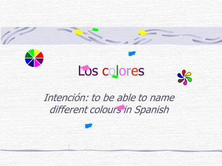 Los colores Intención: to be able to name different colours in Spanish.
