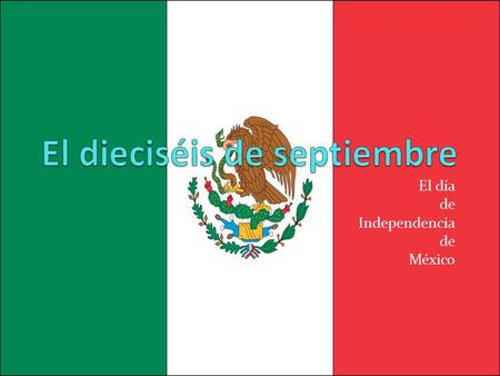 El día de Independencia de México. Yep, Mexicans celebrate Independence Day too! Of course, their independence day is different from ours! They have a.