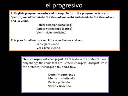 El progresivo In English, progressive verbs end in –ing. To form the progressive tense in Spanish, we add –ando to the stem of –ar verbs and –iendo to.
