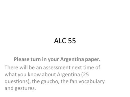 ALC 55 Please turn in your Argentina paper. There will be an assessment next time of what you know about Argentina (25 questions), the gaucho, the fan.