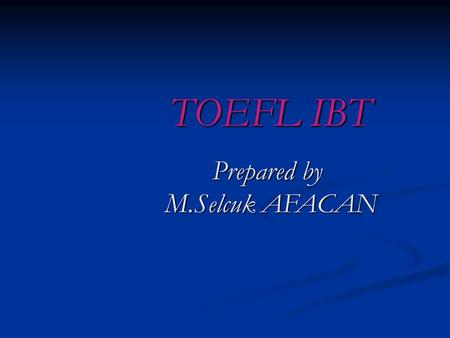 TOEFL IBT Prepared by M.Selcuk AFACAN WHAT IS THE IBT TOEFL TEST? The IBT TOEFL TEST is a test to measure the English academic skills of non-native speakers.