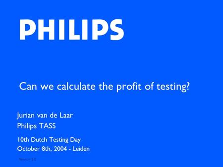 Can we calculate the profit of testing? Jurian van de Laar Philips TASS 10th Dutch Testing Day October 8th, 2004 - Leiden Version 2.0.