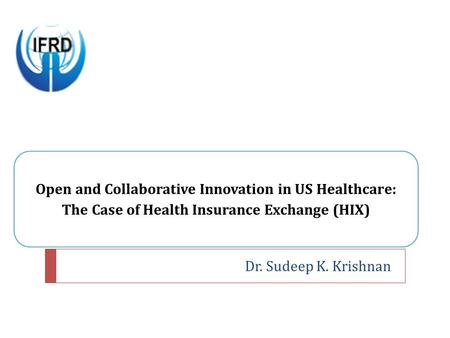 Open and Collaborative Innovation in US Healthcare: The Case of Health Insurance Exchange (HIX), Sudeep Krishnan, IIM Ahmedabad (IIMA), ICEIM 2014, Durban, SA, Conference Presentation