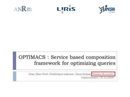 OPTIMACS : Service based composition framework for optimizing queries Jean-Marc Petit, Frédérique Laforest, Yann Gripay, Marian Scuturici Valenciennes,