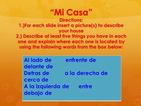 """Mi Casa"" Directions: 1.)For each slide insert a picture(s) to describe your house 2.) Describe at least five things you have in each one and explain where."