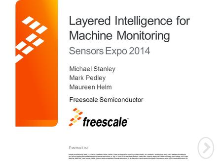 External Use TM Layered Intelligence for Machine Monitoring Sensors Expo 2014 Michael Stanley Mark Pedley Maureen Helm Freescale Semiconductor.
