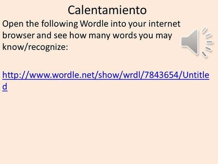 Calentamiento Open the following Wordle into your internet browser and see how many words you may know/recognize: