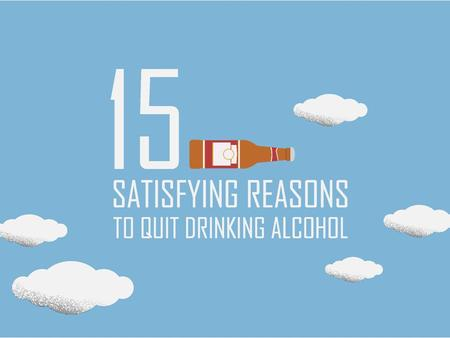 15 Satisfying Reasons to Quit Drinking Alcohol