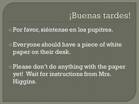  Por favor, siéntense en los pupitres.  Everyone should have a piece of white paper on their desk.  Please don't do anything with the paper yet! Wait.