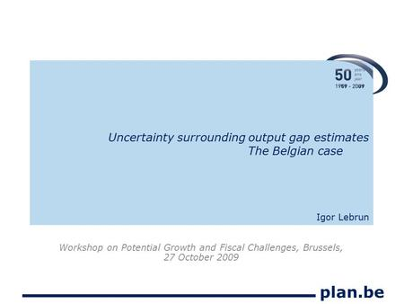 Plan.be Uncertainty surrounding output gap estimates The Belgian case Igor Lebrun Workshop on Potential Growth and Fiscal Challenges, Brussels, 27 October.