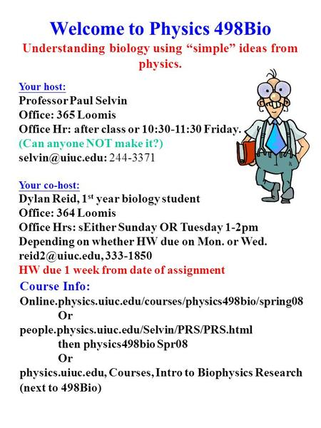 "Welcome to Physics 498Bio Understanding biology using ""simple"" ideas from physics. Your host: Professor Paul Selvin Office: 365 Loomis Office Hr: after."