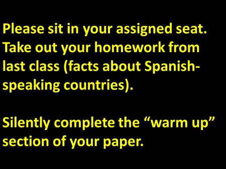 "Please sit in your assigned seat. Take out your homework from last class (facts about Spanish- speaking countries). Silently complete the ""warm up"" section."