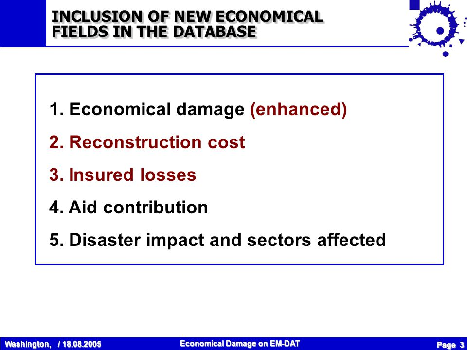 Washington, / 18.08.2005 Economical Damage on EM-DAT Page 4 Total Damage (Impact of the disaster) – Direct damage (assets) – Indirect damage (losses) By sector affected (based on ECLAC methodology) Social: Housing, Education, Health Infrastructure: Energy, Transport, Communication, Sewage Production: Agriculture, Fisheries, Tourism, Industry and Services Environment Other 1.