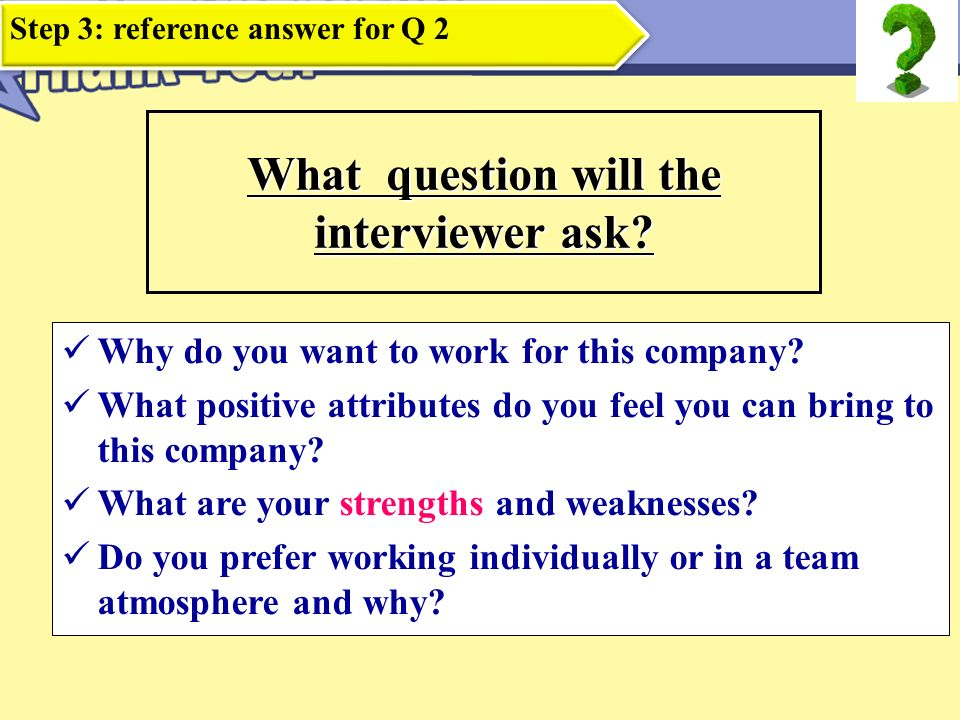 Tell Me About Yourself Create a 60-second sound byte Include Geographic origins Reason for choosing major Educational background 2 or 3 strengths related to position Specific expertise and accomplishments How you can contribute to company Identify your career goals Speak clearly and honestly Step 3: reference answer for Q 3
