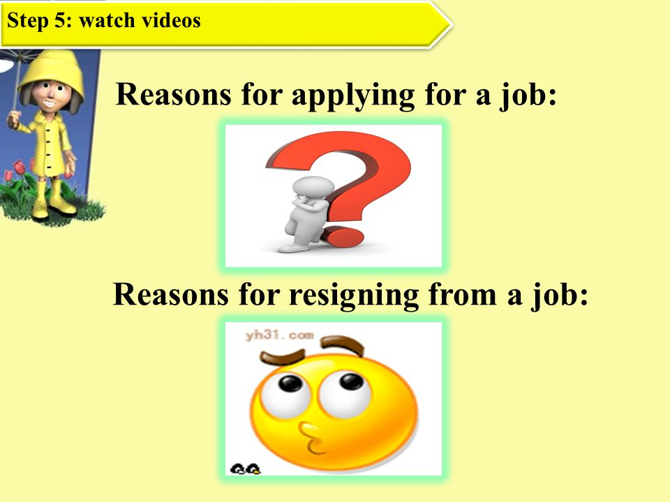 Reasons for Applying for a job Summarize Reasons for resigning from a job Ask students to make summaries.