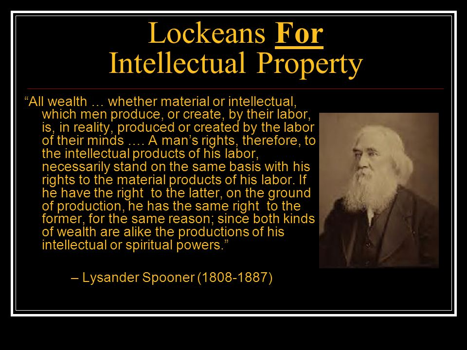Lockeans For Intellectual Property Ideas are the property of those who create them, just like any other product of human labor Defend IP.