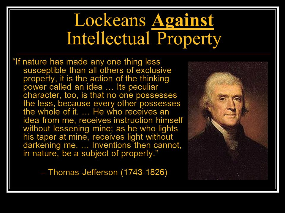 Lockeans Against Intellectual Property You can own an idea in your head, but not the copy of your idea existing in other people's heads or embodied in their property Also you can't homestead eternal laws/facts of nature IP = protectionism, monopoly, and censorship: Abolish IP.