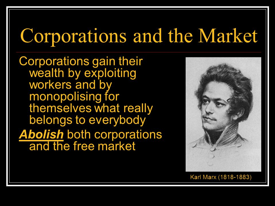 Corporations and the Market Corporations gain their wealth thanks to systematic government intervention that skews the marketplace overwhelmingly in their favour and against ordinary people Disempower corporations by establishing a free market Benjamin Tucker (1854-1939)