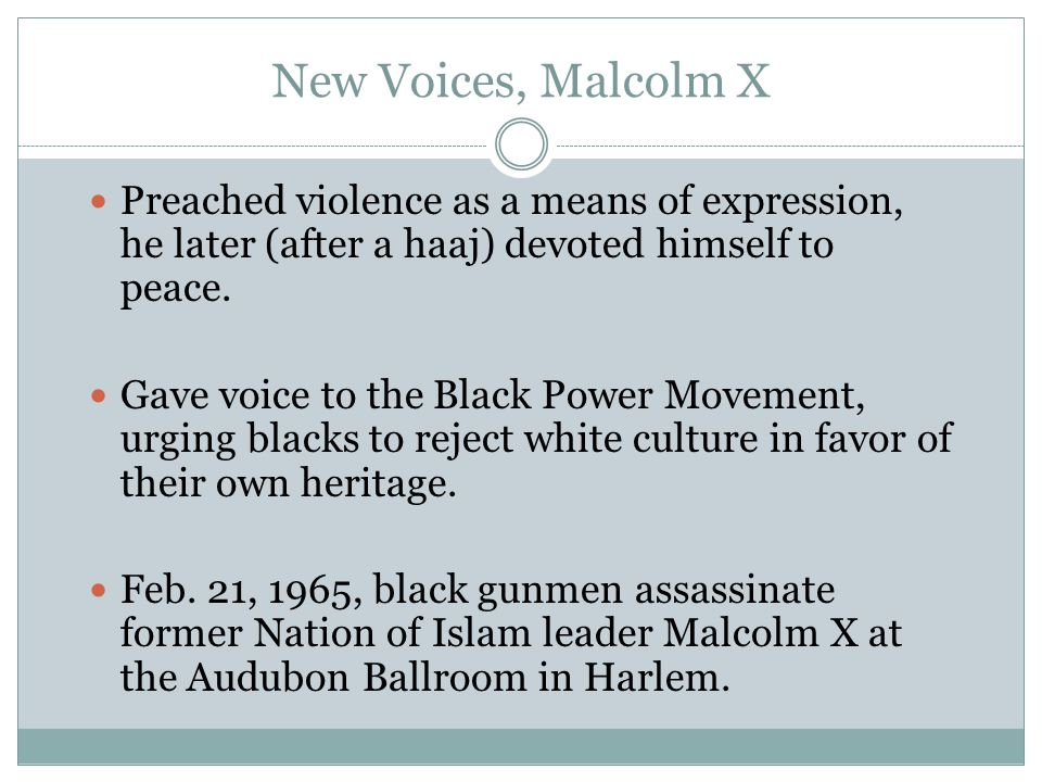 New Voices, Malcolm X Preached violence as a means of expression, he later (after a haaj) devoted himself to peace.