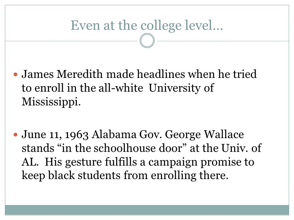 Even at the college level… James Meredith made headlines when he tried to enroll in the all-white University of Mississippi.