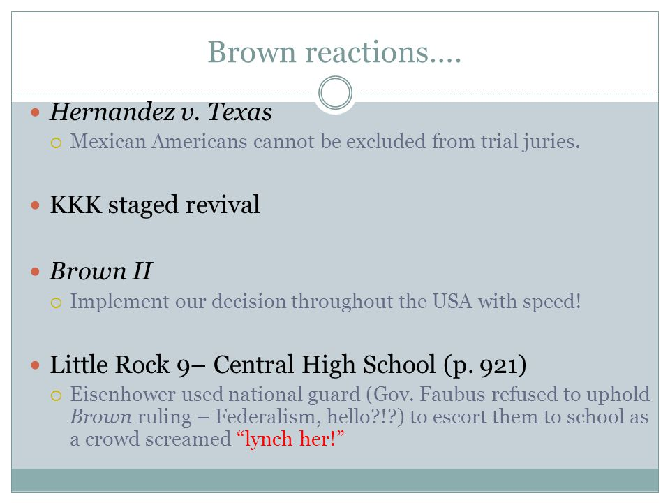 Brown reactions….Hernandez v. Texas  Mexican Americans cannot be excluded from trial juries.