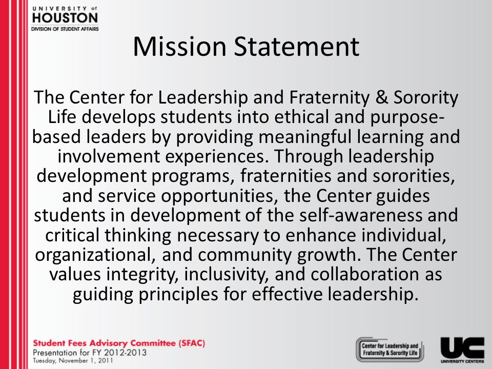 Jason Bergeron Associate Director, Center for Leadership and Fraternity& Sorority Life Creates and implements a vision for Fraternity and Sorority Life Develop Leadership Programs Budget Oversight Cassandra Joseph Activities Advisor II, Center for Leadership and Fraternity &Sorority Life VACANT Activities Advisor I, Center for Leadership and Fraternity &Sorority Life Advises National Pan-Hellenic Council Advises Multicultural Greek Council Advises Order of Omega Supervises Student Staff in CLFSL Students (4) Advises Fraternity/Sorority Council Advises Metropolitan Volunteer Program Coordinates service initiatives Advises Metropolitan Volunteer Program VACANT Greek Housing Coordinator University Centers Center for Leadership and Fraternity & Sorority Life 11-1-11 Supervises the townhouse managers at Bayou Oaks Advises Fraternity/Sorority Council Liaison between the Greek organizations American Campus Communities Liaison between American Campus Communities and UH Serves as one of the staff of Bayou Oaks, including work on leases, discipline, on- calls, etc.