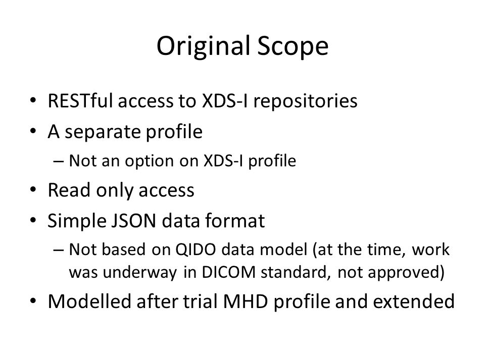 Feedback from November's F2F Don't like it is tied to mobile ; it will work across all platforms Don't like that it is restricted to just XDS-I repositories; it should also provide access to normal DICOM repositories – Desire to bring QIDO-RS to Connectathon Don't like that it is tied to MHD; that profile is not stable and won't be for some time
