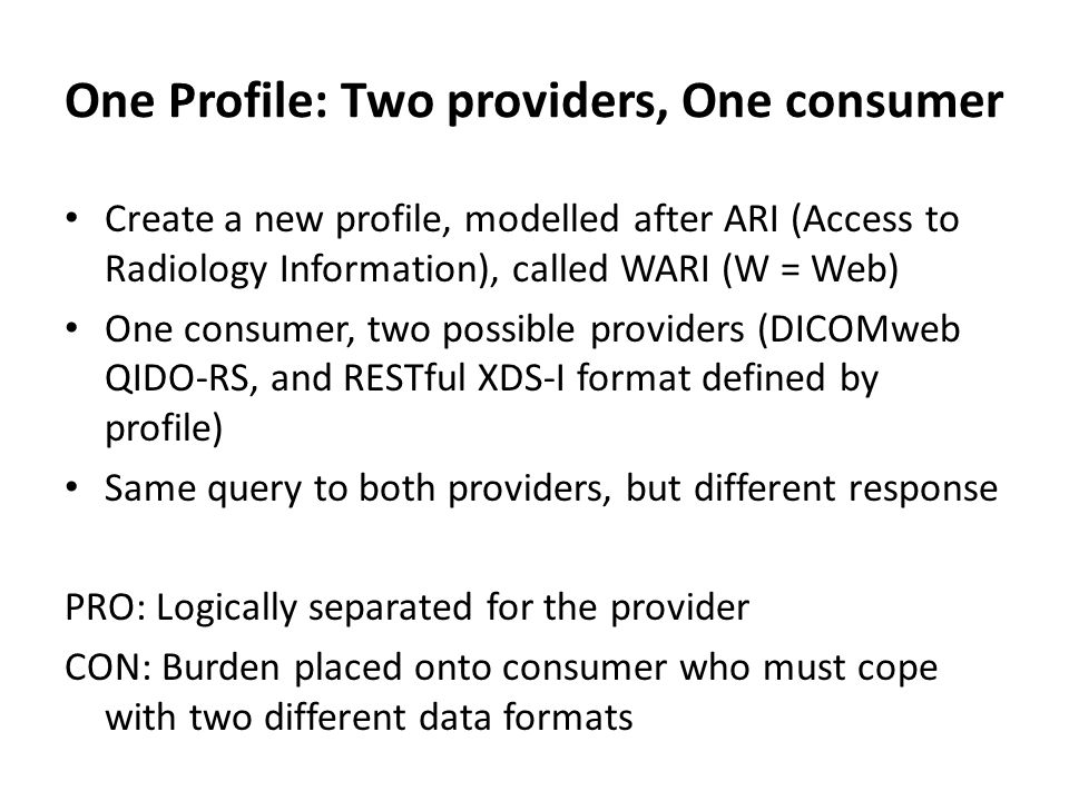 One Profile: One provider, One consumer Have only one consumer, and one provider, and one data type (QIDO-RS) Still connects to XDS-I, but as a named option with details on how to map queries PRO: Much easier for the consumer CON: Much harder for an XDS Registry to conform