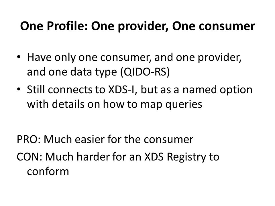Two Separate Profiles Create a QIDO-RS based profile Create an XDS-I based profile for RESTful access PRO: Straight-forward and logically separated CON: A consumer wishing to use both methods have to implement both profiles