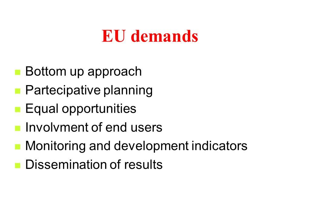 EU demands Bottom up approach Partecipative planning Equal opportunities Involvment of end users Monitoring and development indicators Dissemination of results