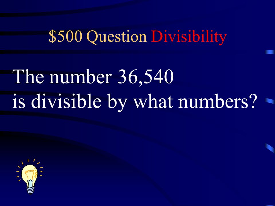 $500 Question Divisibility The number 36,540 is divisible by what numbers?