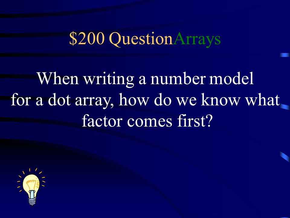 $200 QuestionArrays When writing a number model for a dot array, how do we know what factor comes first?