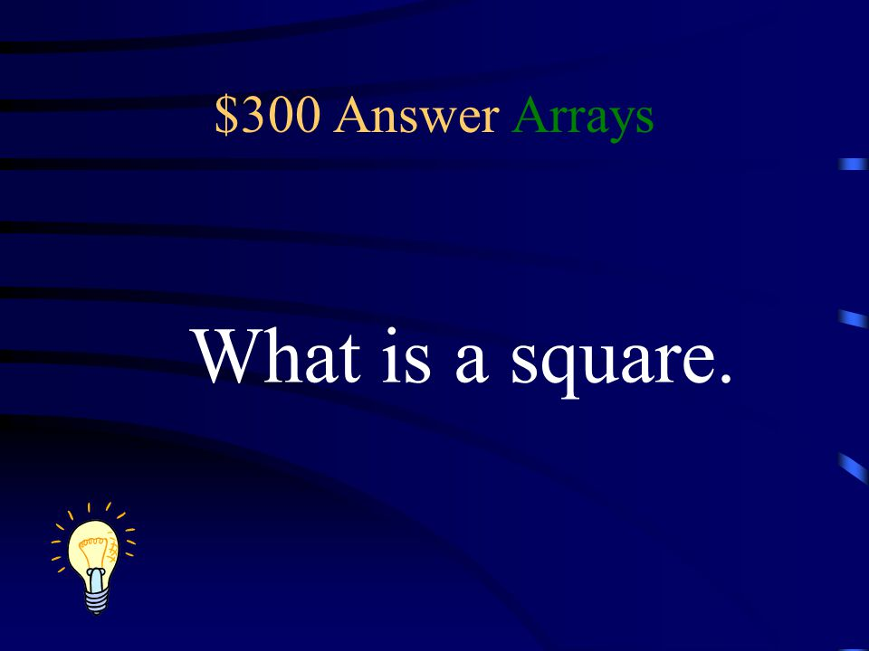 $300 Answer Arrays What is a square.