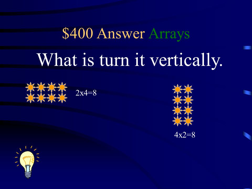 $400 Answer Arrays What is turn it vertically. 2x4=8 4x2=8
