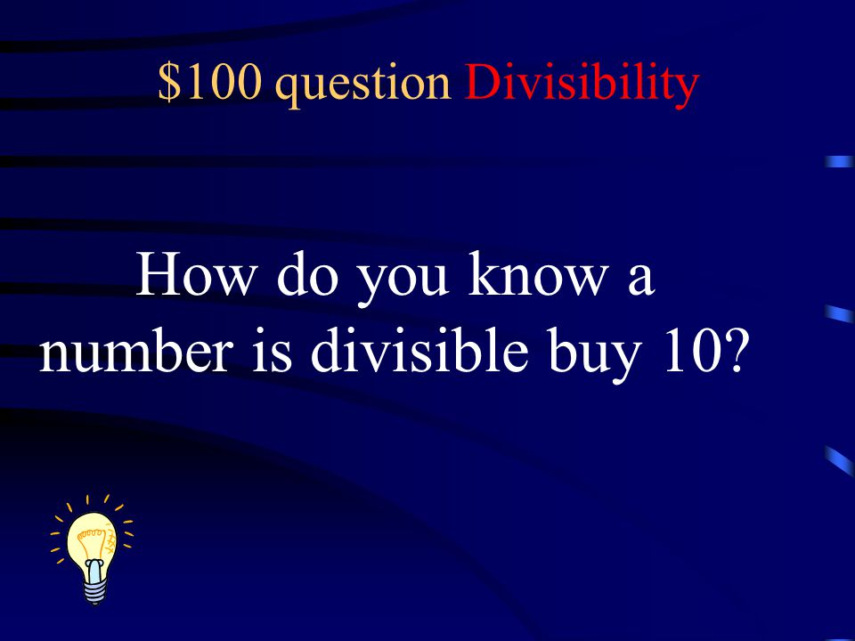 $100 question Divisibility How do you know a number is divisible buy 10?