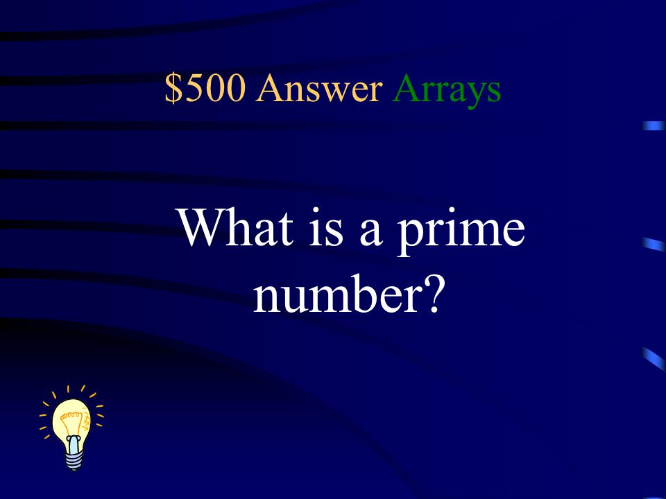 $500 Answer Arrays What is a prime number?