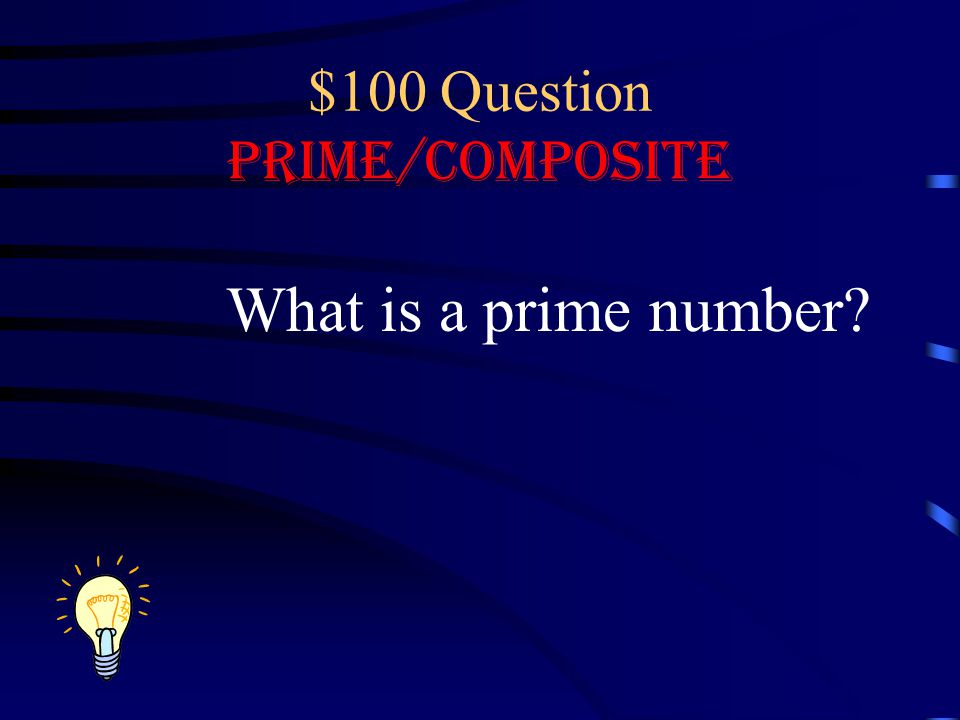 $100 Question Prime/Composite What is a prime number?